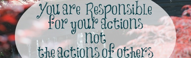 You are responsible for your actions not the actions of others