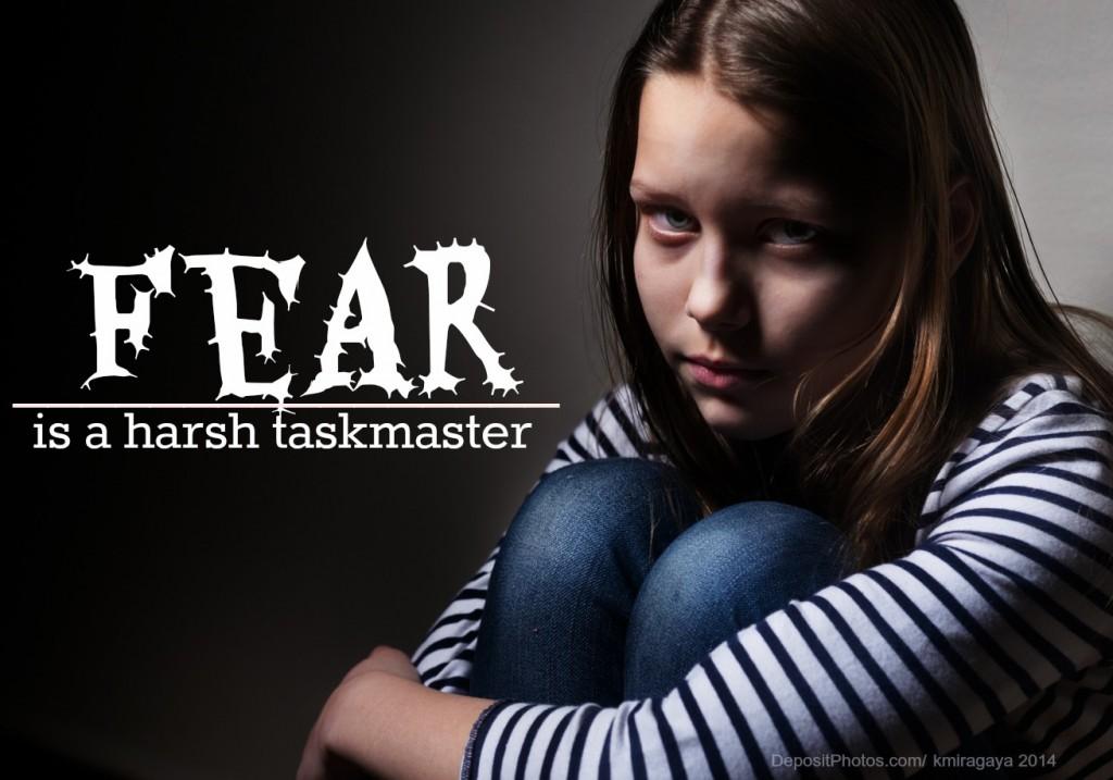 Fear is a harsh taskmaster